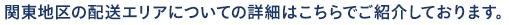 関東地区の配送エリアについての詳細はこちらでご紹介しております。